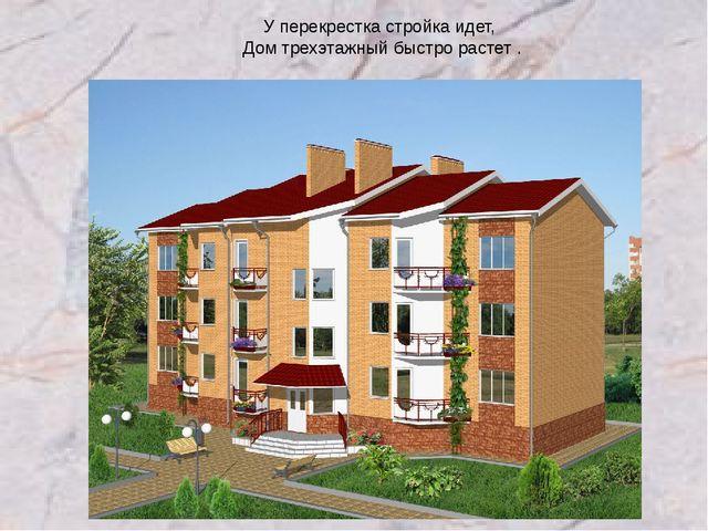 У перекрестка стройка идет, Дом трехэтажный быстро растет .