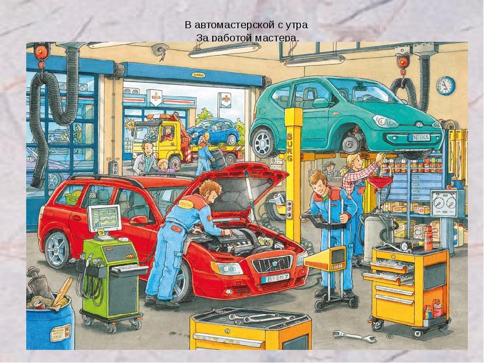 В автомастерской с утра За работой мастера.