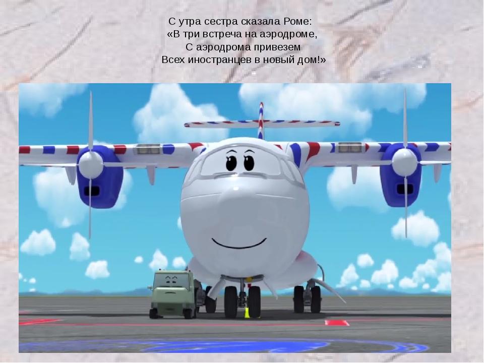 С утра сестра сказала Роме: «В три встреча на аэродроме, С аэродрома привезем...