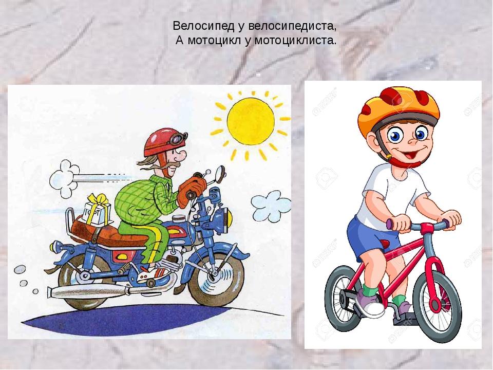 Велосипед у велосипедиста, А мотоцикл у мотоциклиста.