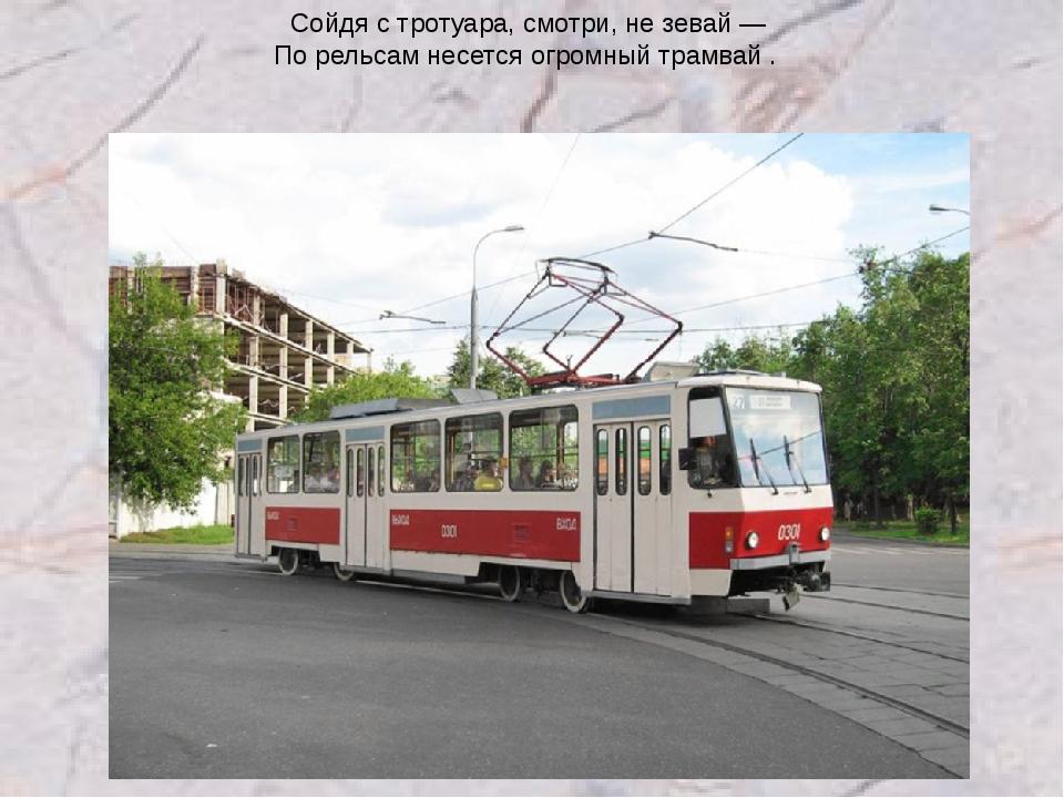 Сойдя с тротуара, смотри, не зевай — По рельсам несется огромный трамвай .