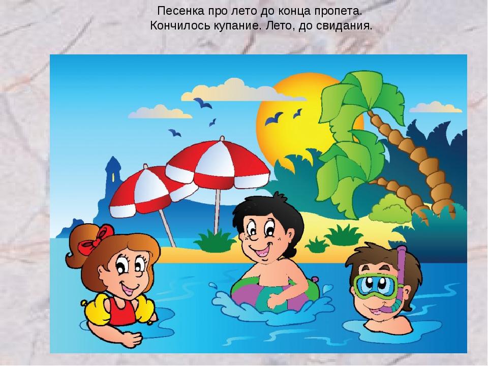 Песенка про лето до конца пропета. Кончилось купание. Лето, до свидания.