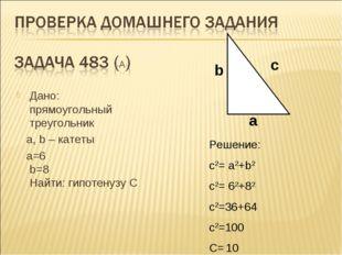 Дано: прямоугольный треугольник a, b – катеты а=6 b=8 Найти: гипотенузу C b a