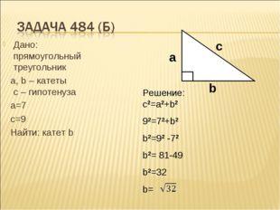 Дано: прямоугольный треугольник а, b – катеты с – гипотенуза а=7 с=9 Найти: к