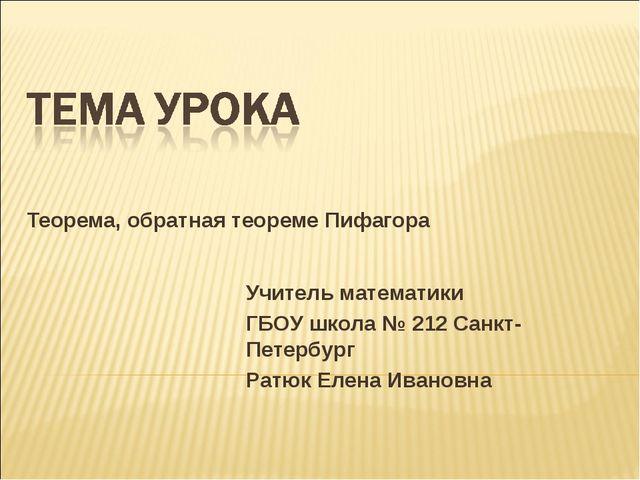 Теорема, обратная теореме Пифагора Учитель математики ГБОУ школа № 212 Санкт-...