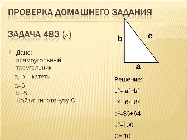 Дано: прямоугольный треугольник a, b – катеты а=6 b=8 Найти: гипотенузу C b a...