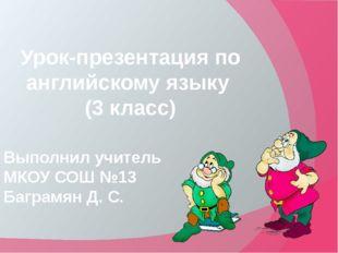 Урок-презентация по английскому языку (3 класс) Выполнил учитель МКОУ СОШ №1