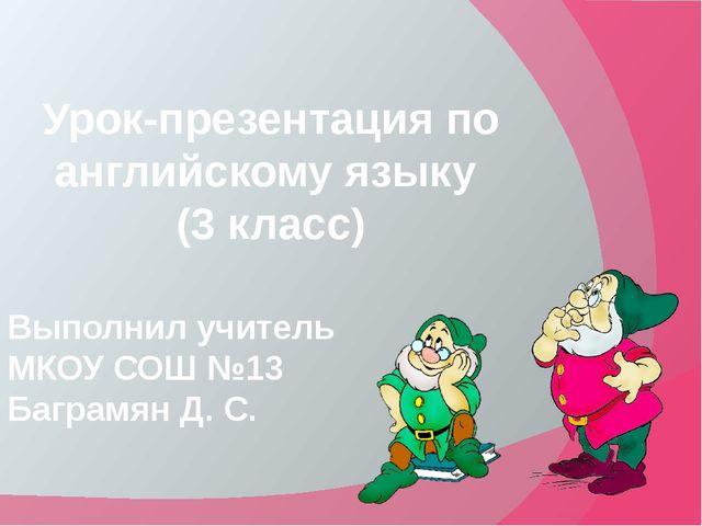 Урок-презентация по английскому языку (3 класс) Выполнил учитель МКОУ СОШ №1...