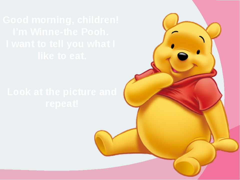 Good morning, children! I'm Winne-the Pooh.  I want to tell you what I  like...