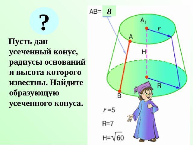 Пусть дан усеченный конус, радиусы оснований и высота которого известны. Най...