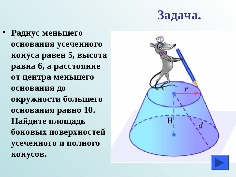Задача. Радиус меньшего основания усеченного конуса равен 5, высота равна 6,...