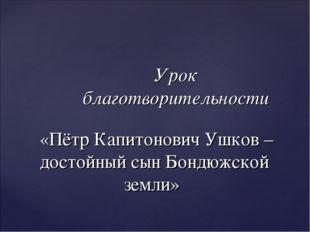 Урок благотворительности «Пётр Капитонович Ушков – достойный сын Бондюжской з