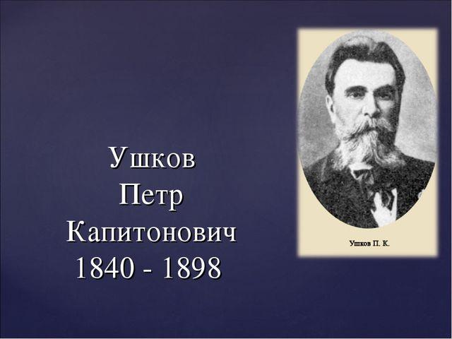 Ушков Петр Капитонович 1840 - 1898