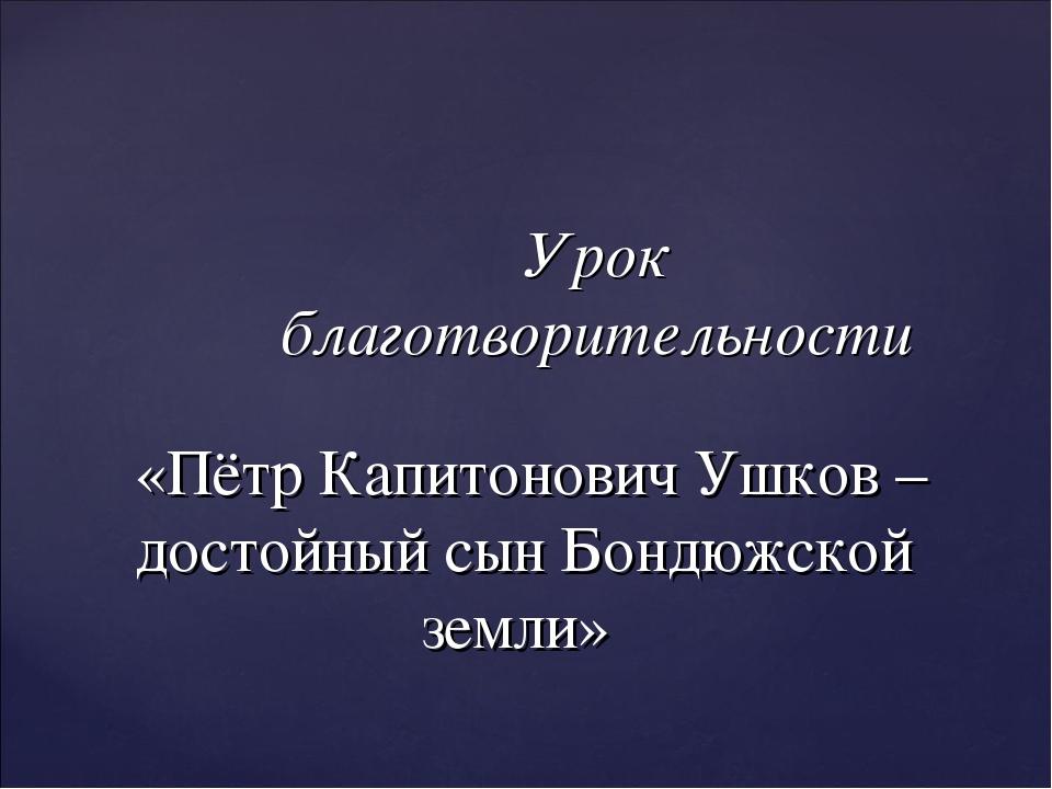 Урок благотворительности «Пётр Капитонович Ушков – достойный сын Бондюжской з...