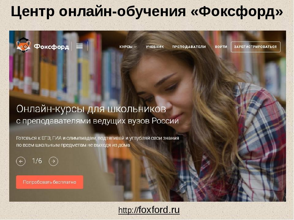 Центр онлайн-обучения «Фоксфорд» http://foxford.ru