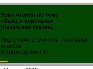 Урок чтения по теме «Заяц и черепаха» (Казахская сказка). Подготовила: учител