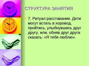 СТРУКТУРА ЗАНЯТИЯ 7. Ритуал расставания. Дети могут встать в хоровод, пройтис