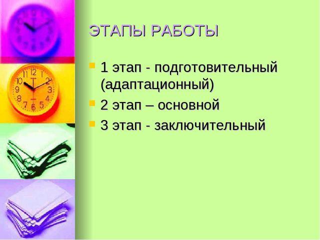 ЭТАПЫ РАБОТЫ 1 этап - подготовительный (адаптационный) 2 этап – основной 3 эт...