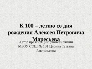 К 100 – летию со дня рождения Алексея Петровича Маресьева Автор презентации: