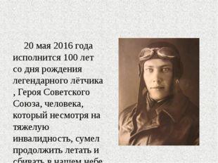20 мая 2016 года исполнится 100 лет со дня рождения легендарноголётчика, Ге