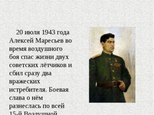 20 июля 1943 года Алексей Маресьев во время воздушного боя спас жизни двух с