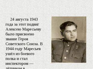 24 августа 1943 года за этот подвиг Алексею Маресьеву было присвоено звание