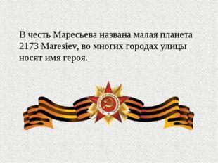 В честь Маресьева названа малая планета 2173 Maresiev, во многих городах ули