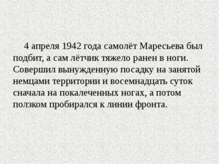 4 апреля 1942 года самолёт Маресьева был подбит, а сам лётчик тяжело ранен в