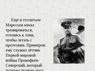 Ещё в госпитале Маресьев начал тренироваться, готовясь к тому, чтобы летать
