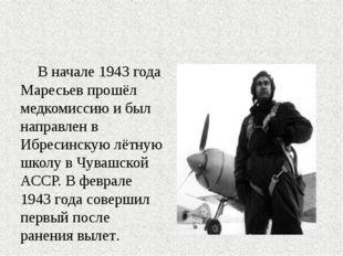 В начале 1943 года Маресьев прошёл медкомиссию и был направлен в Ибресинскую