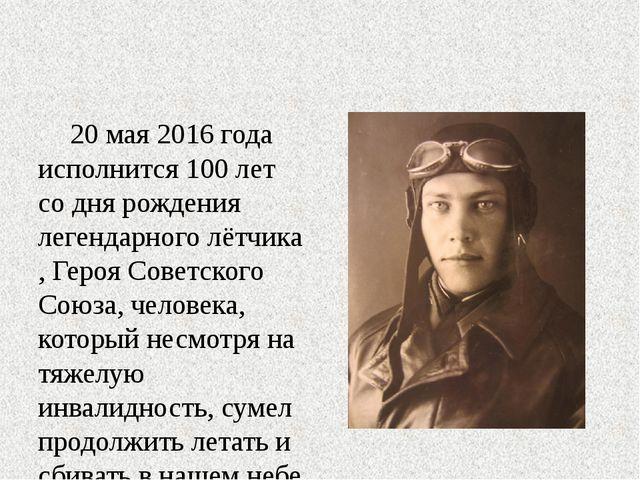 20 мая 2016 года исполнится 100 лет со дня рождения легендарноголётчика, Ге...