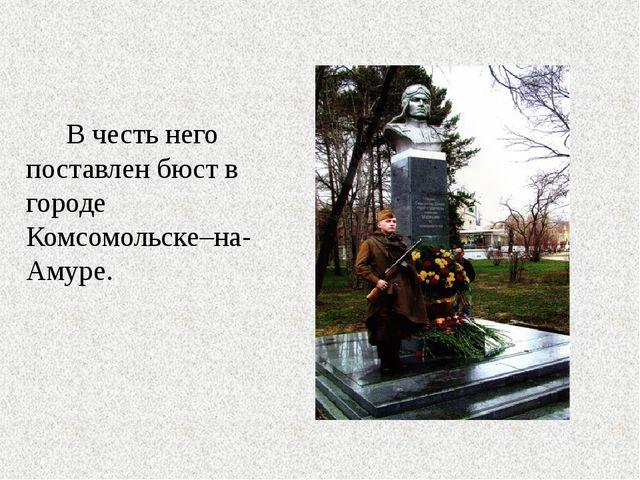 В честь него поставлен бюст в городе Комсомольске–на-Амуре.
