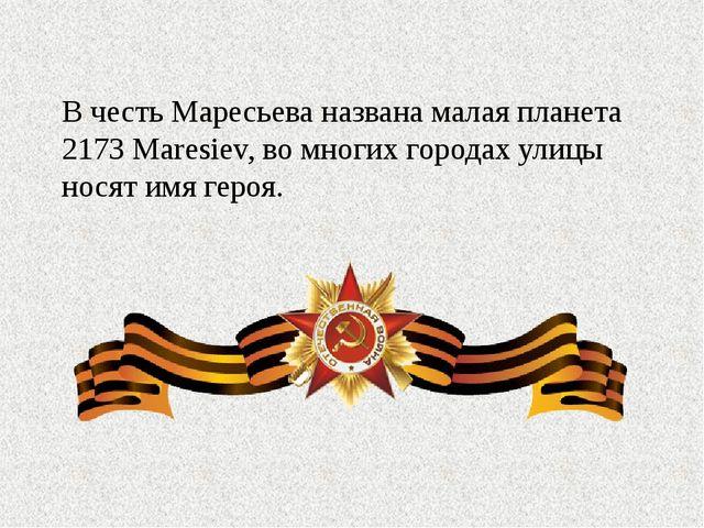 В честь Маресьева названа малая планета 2173 Maresiev, во многих городах ули...