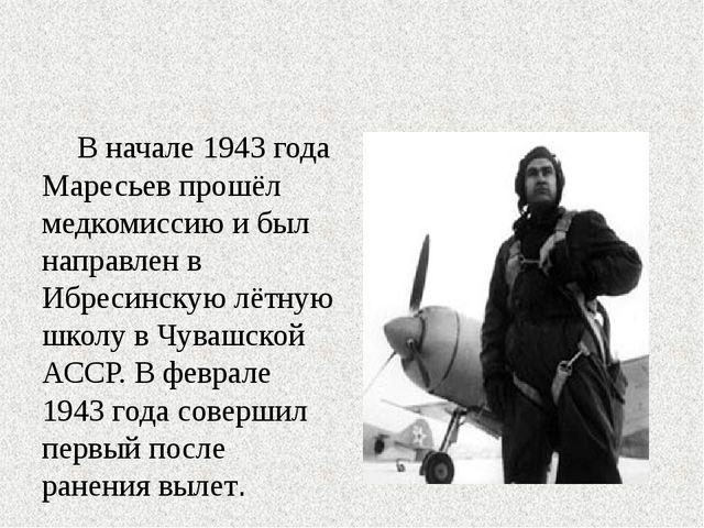 В начале 1943 года Маресьев прошёл медкомиссию и был направлен в Ибресинскую...