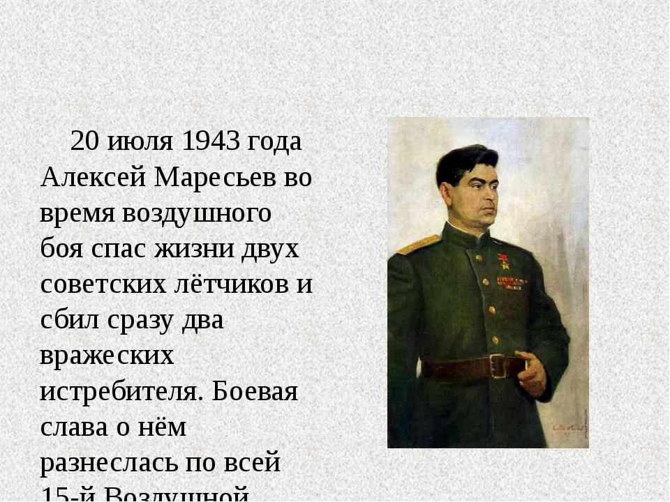 20 июля 1943 года Алексей Маресьев во время воздушного боя спас жизни двух с...