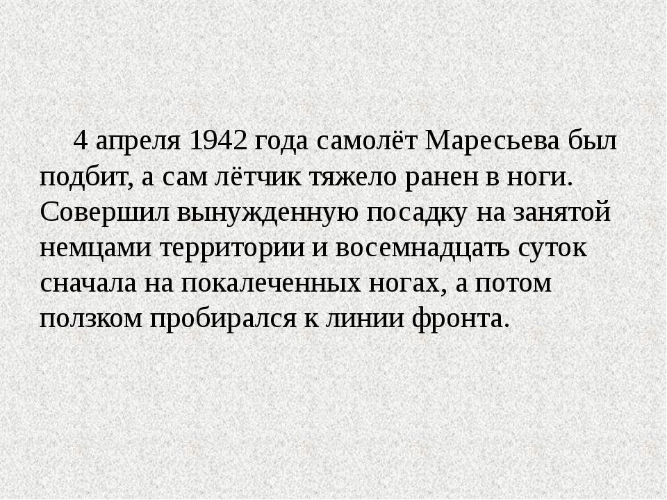4 апреля 1942 года самолёт Маресьева был подбит, а сам лётчик тяжело ранен в...