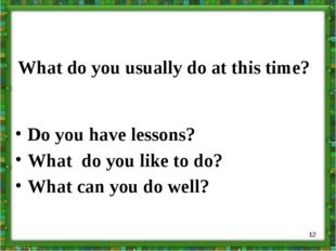 What do you usually do at this time? Do you have lessons? What do you like to