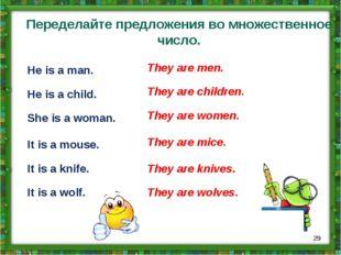 Переделайте предложения во множественное число. He is a man. He is a child. S