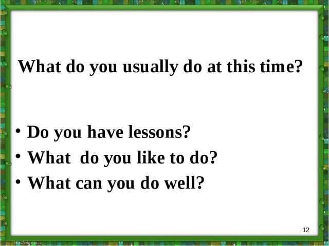 What do you usually do at this time? Do you have lessons? What do you like to...