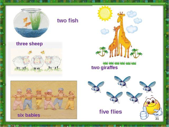 two fish three sheep six babies five flies two giraffes *