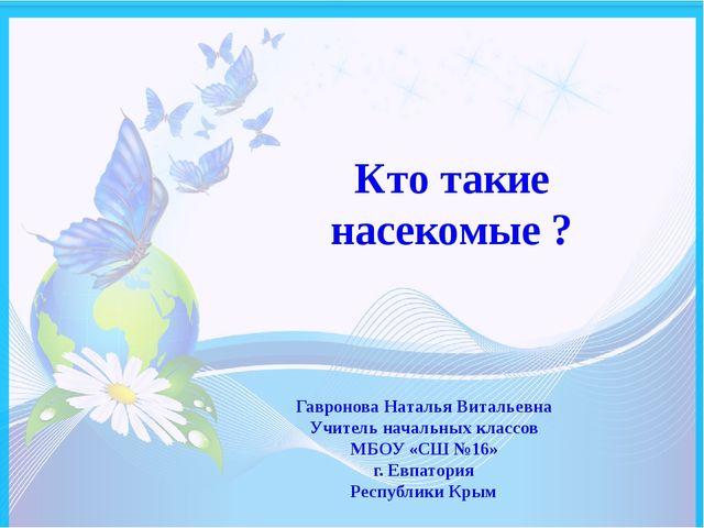 Кто такие насекомые ? Гавронова Наталья Витальевна Учитель начальных классов...