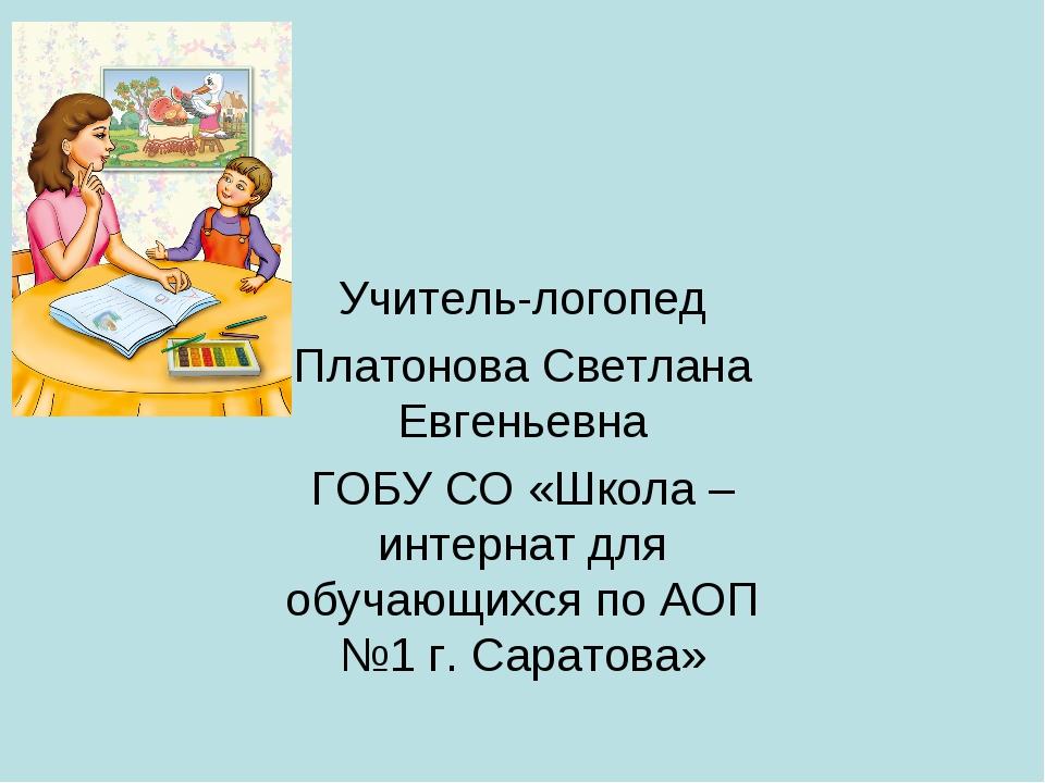 Учитель-логопед Платонова Светлана Евгеньевна ГОБУ СО «Школа –интернат для об...