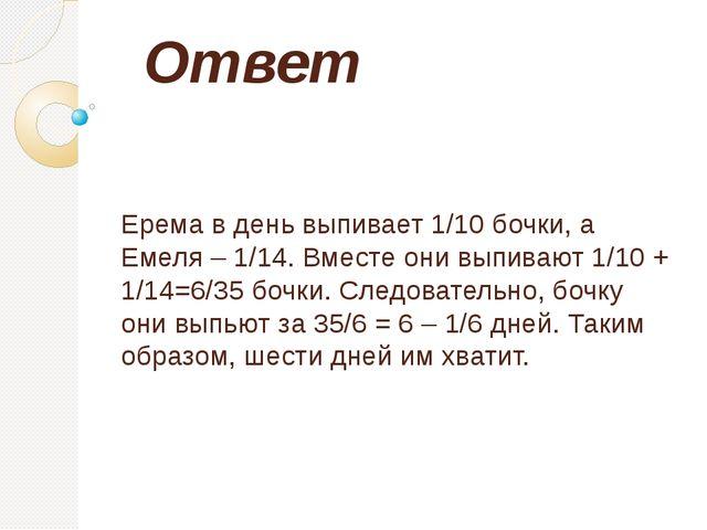 Ответ Ерема в день выпивает 1/10 бочки, а Емеля – 1/14. Вместе они выпивают 1...
