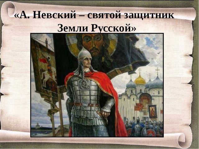 «А. Невский – святой защитник Земли Русской»