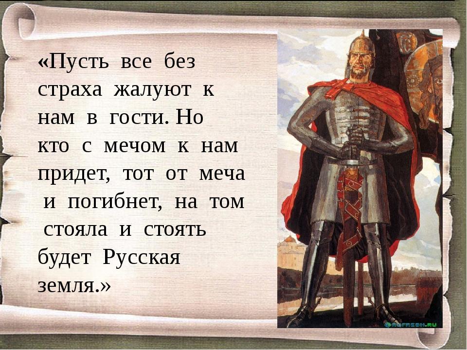«Пусть все без страха жалуют к нам в гости. Но кто с мечом к нам придет, тот...