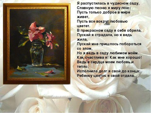 Я распустилась в чудесном саду, Славную песню я миру пою: Пусть только доброе...