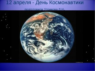12 апреля - День Космонавтики подготовила Утрикова Л.Н.