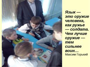 Язык — это оружие человека, как ружье — солдата. Чем лучше оружие — тем сильн