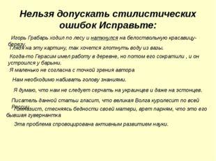 Нельзя допускать стилистических ошибок Исправьте: Игорь Грабарь ходил по лесу