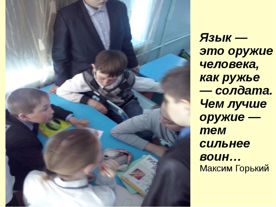 Язык — это оружие человека, как ружье — солдата. Чем лучше оружие — тем сильн...